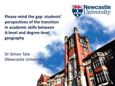Please mind the gap: students' perspectives of the transition in academic skills between A-level and degree-level geography Dr Simon Tate (Newcastle University)