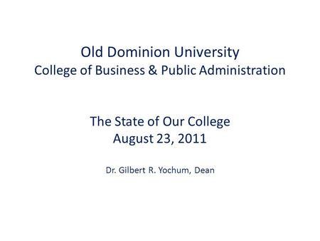 Old Dominion University College of Business & Public Administration <strong>The</strong> State of Our College August 23, 2011 Dr. Gilbert R. Yochum, Dean.