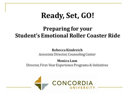 Rebecca Kindreich Associate Director, Counseling Center Monica Lum Director, First-Year Experience Programs & Initiatives Ready, Set, GO! Preparing for.