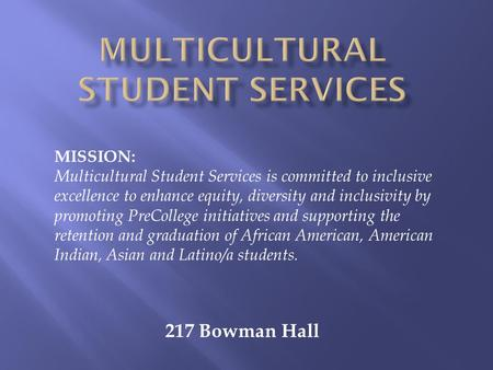217 Bowman Hall MISSION: Multicultural Student Services is committed to inclusive excellence to enhance equity, diversity and inclusivity by promoting.