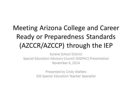 Meeting Arizona College and Career Ready or Preparedness Standards (AZCCR/AZCCP) through the IEP Kyrene School District Special Education Advisory Council.