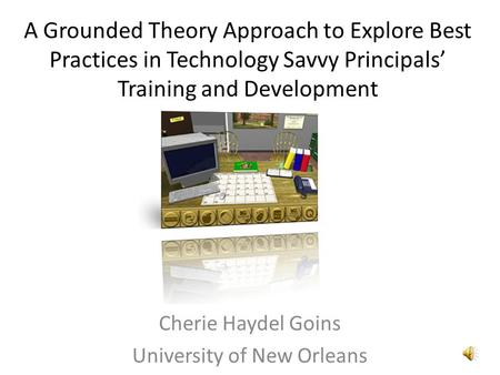 A Grounded Theory Approach to Explore Best Practices in Technology Savvy Principals' Training and Development Cherie Haydel Goins University of New Orleans.