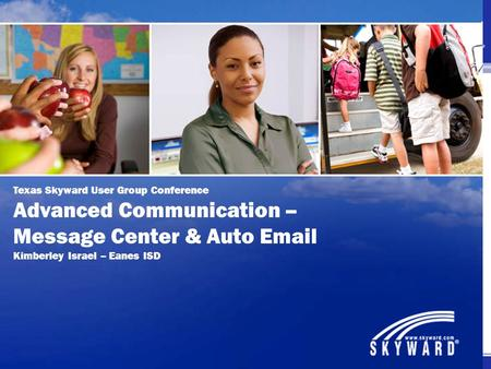 Texas Skyward User Group Conference Advanced Communication – Message Center & Auto Email Kimberley Israel – Eanes ISD.