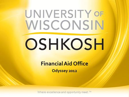 Where excellence and opportunity meet.™ Financial Aid Office Odyssey 2012.