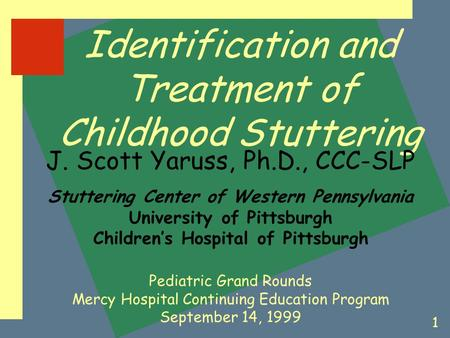 1 Identification and Treatment of Childhood Stuttering J. Scott Yaruss, Ph.D., CCC-SLP Stuttering Center of Western Pennsylvania University of Pittsburgh.