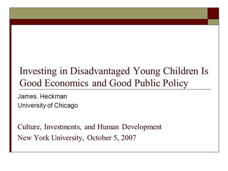 Investing in Disadvantaged Young Children Is Good Economics and Good Public Policy James. Heckman University of Chicago Culture, Investments, and Human.