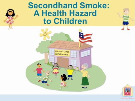 A Health Hazard to Children Secondhand Smoke:. Children's Exposure to Secondhand Smoke Millions of children six years old and younger are regularly exposed.