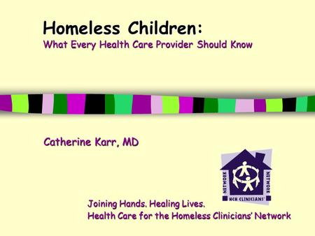 Homeless Children: What Every Health Care Provider Should Know Catherine Karr, MD Joining Hands. Healing Lives. Health Care for the Homeless Clinicians'