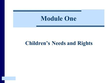 Module One Children's Needs and Rights. This Module introduces the aims and rationale for the course. It then explores the relationship between Children's.