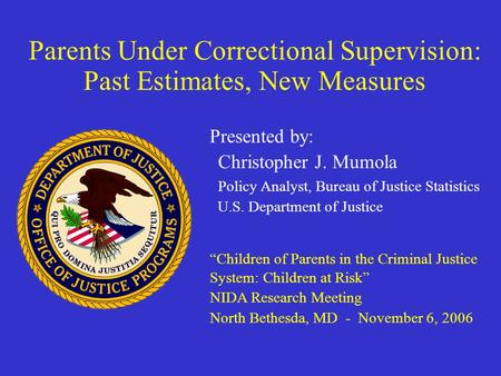 Parents Under Correctional Supervision: Past Estimates, New Measures Presented by: Christopher J. Mumola Policy Analyst, Bureau of Justice Statistics U.S.