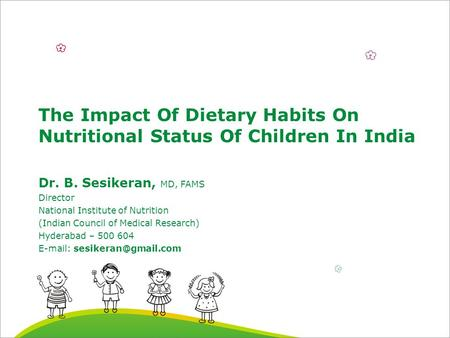 The Impact Of Dietary Habits On Nutritional Status Of Children In India Dr. B. Sesikeran, MD, FAMS Director National Institute of Nutrition (Indian Council.