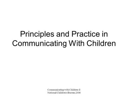 Communicating with Children © National Children's Bureau 2006 Principles and Practice in Communicating With Children.