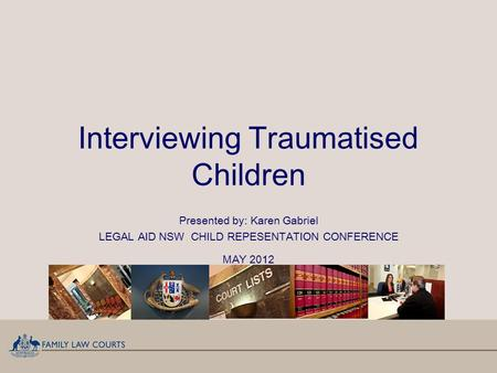 Interviewing Traumatised Children Presented by: Karen Gabriel LEGAL AID NSW CHILD REPESENTATION CONFERENCE MAY 2012.