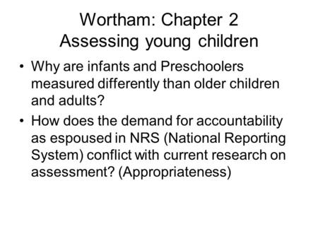 Wortham: Chapter 2 Assessing young children Why are infants and Preschoolers measured differently than older children and adults? How does the demand for.