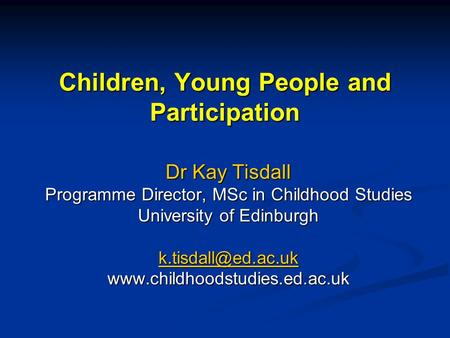 Children, Young People and Participation Dr Kay Tisdall Programme Director, MSc in Childhood Studies University of Edinburgh