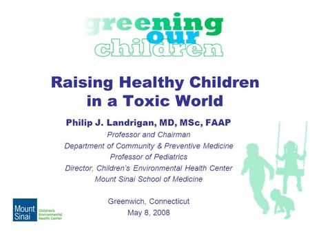 Raising Healthy Children in a Toxic World Philip J. Landrigan, MD, MSc, FAAP Professor and Chairman Department of Community & Preventive Medicine Professor.