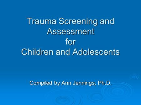 Trauma Screening and Assessment for Children and Adolescents Compiled by Ann Jennings, Ph.D.