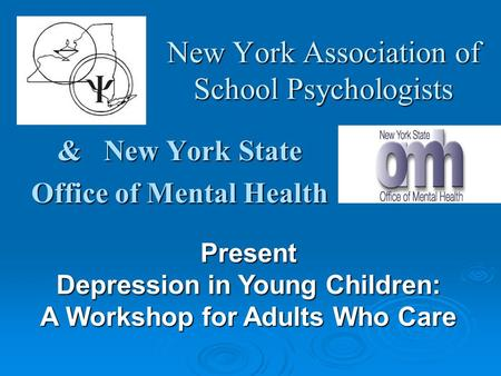 New York Association of School Psychologists & New York State Office of Mental Health Present Depression in Young Children: A Workshop for Adults Who Care.