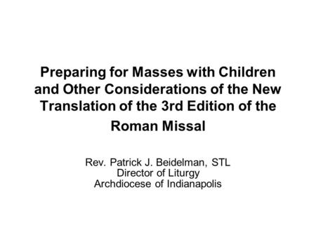Preparing for Masses with Children and Other Considerations of the New Translation of the 3rd Edition of the Roman Missal Rev. Patrick J. Beidelman, STL.