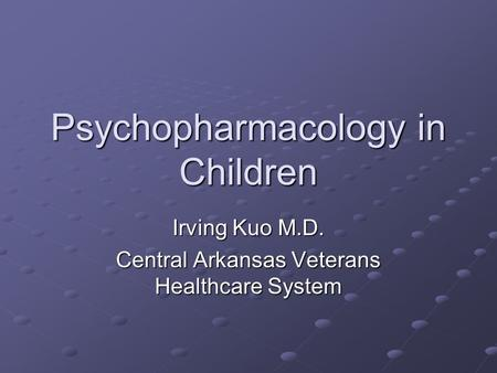 Psychopharmacology in Children Irving Kuo M.D. Central Arkansas Veterans Healthcare System.