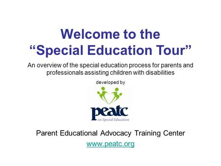 Parent Educational Advocacy Training Center www.peatc.org An overview of the special education process for parents and professionals assisting children.
