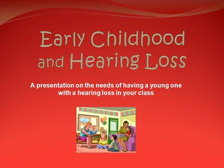 A presentation on the needs of having a young one with a hearing loss in your class.