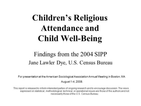 Children's Religious Attendance and Child Well-Being Findings from the 2004 SIPP Jane Lawler Dye, U.S. Census Bureau For presentation at the American Sociological.