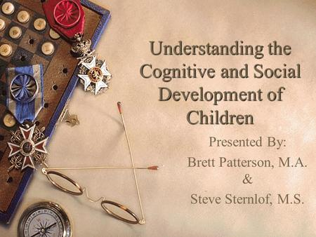 Understanding the Cognitive and Social Development of Children Presented By: Brett Patterson, M.A. & Steve Sternlof, M.S.