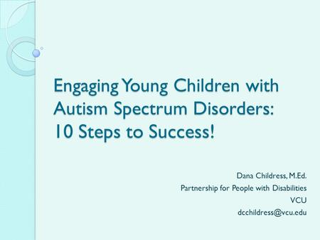 Engaging Young Children with Autism Spectrum Disorders: 10 Steps to Success! Dana Childress, M.Ed. Partnership for People with Disabilities VCU
