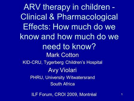 1 ARV therapy in children - Clinical & Pharmacological Effects: How much do we know and how much do we need to know? Mark Cotton KID-CRU, Tygerberg Children's.