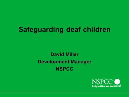 Safeguarding deaf children David Miller Development Manager NSPCC.
