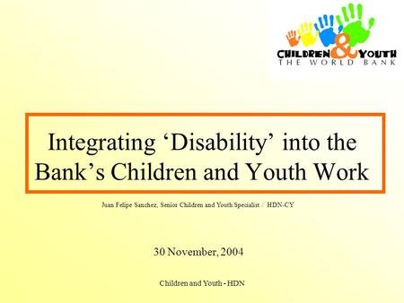 Children and Youth - HDN Integrating 'Disability' into the Bank's Children and Youth Work 30 November, 2004 Juan Felipe Sanchez, Senior Children and Youth.