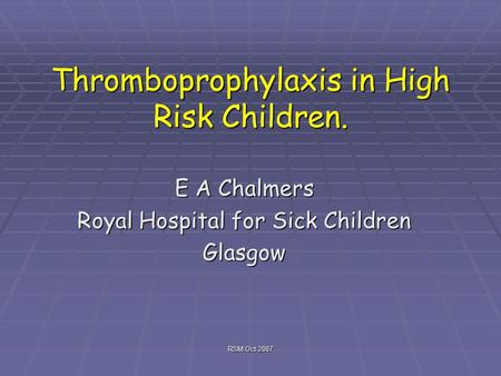 RSM Oct 2007 Thromboprophylaxis in High Risk Children. E A Chalmers Royal Hospital for Sick Children Glasgow.