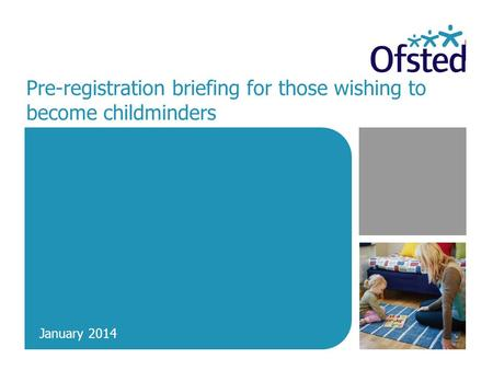 Pre-registration briefing for those wishing to become childminders January 2014.