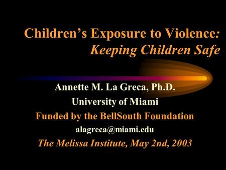 Children's Exposure to Violence: Keeping Children Safe Annette M. La Greca, Ph.D. University of Miami Funded by the BellSouth Foundation