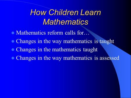 How Children Learn Mathematics Mathematics reform calls for… Changes in the way mathematics is taught Changes in the mathematics taught Changes in the.