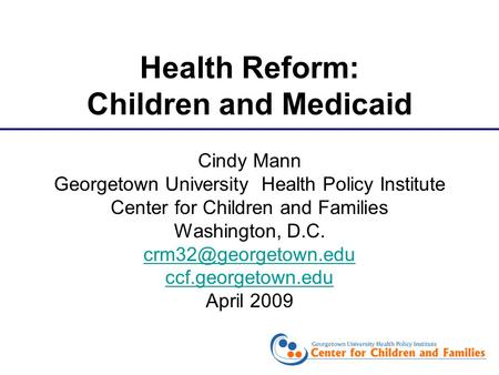 Cindy Mann Georgetown University Health Policy Institute Center for Children and Families Washington, D.C. ccf.georgetown.edu April.