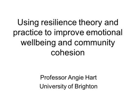 Using resilience theory and practice to improve emotional wellbeing and community cohesion Professor Angie Hart University of Brighton.