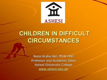 CHILDREN IN DIFFICULT CIRCUMSTANCES CHILDREN IN DIFFICULT CIRCUMSTANCES Nana Araba Apt, MSW PhD Professor and Academic Dean Ashesi University College www.ashesi.edu.gh.
