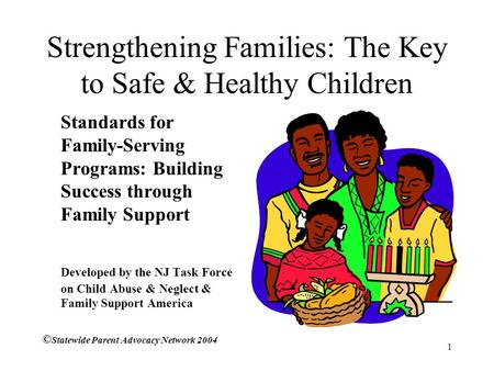 1 Strengthening Families: The Key to Safe & Healthy Children Standards for Family-Serving Programs: Building Success through Family Support Developed by.