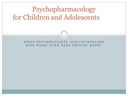 WHAT PSYCHOLOGISTS AND COUNSELORS WHO WORK WITH KIDS SHOULD KNOW. Psychopharmacology for Children and Adolescents.