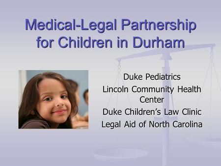 Medical-Legal Partnership for Children in Durham Duke Pediatrics Lincoln Community Health Center Duke Children's Law Clinic Legal Aid of North Carolina.