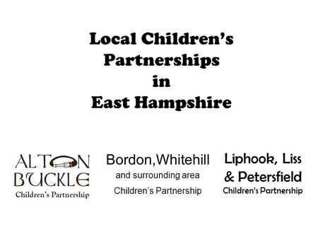 Local Children's Partnerships in East Hampshire Bordon,Whitehill and surrounding area Children's Partnership Liphook, Liss & Petersfield Children's Partnership.