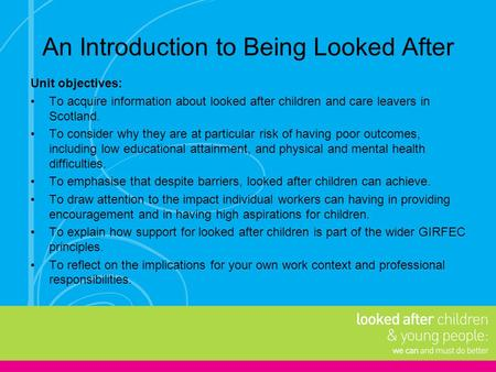 An Introduction to Being Looked After Unit objectives: To acquire information about looked after children and care leavers in Scotland. To consider why.