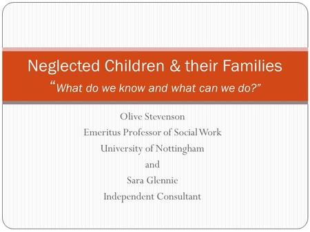 Olive Stevenson Emeritus Professor of Social Work University of Nottingham and Sara Glennie Independent Consultant Neglected Children & their Families.