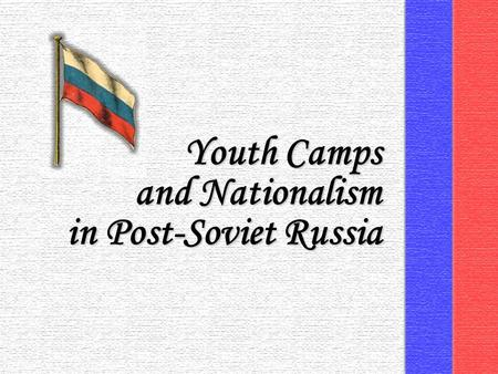 Youth Camps and Nationalism in Post-Soviet Russia.