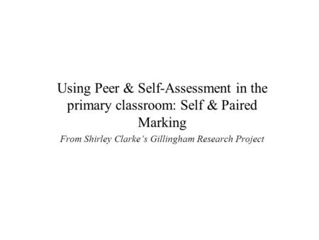 Using Peer & Self-Assessment in the primary classroom: Self & Paired Marking From Shirley Clarke's Gillingham Research Project.