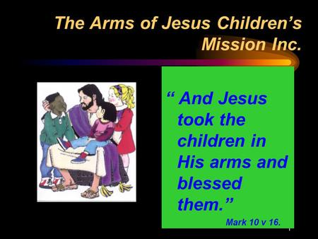 "1 The Arms of Jesus Children's Mission Inc. "" And Jesus took the children in His arms and blessed them."" Mark 10 v 16."
