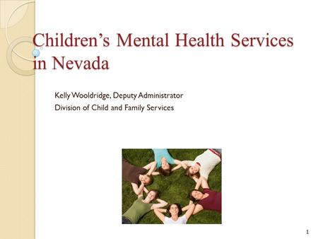 Children's Mental Health Services in Nevada Kelly Wooldridge, Deputy Administrator Division of Child and Family Services 1.