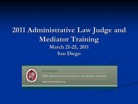 2011 Administrative Law Judge and Mediator Training March 21-25, 2011 San Diego.